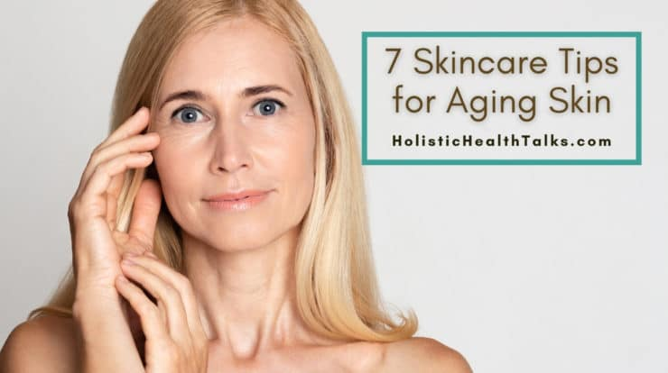 7 Skincare Tips for Aging Skin